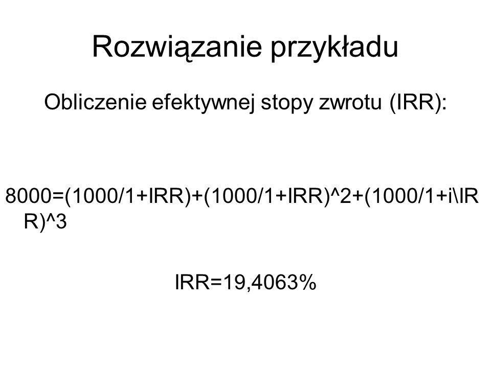 Rozwiązanie przykładu Obliczenie efektywnej stopy zwrotu (IRR): 8000=(1000/1+IRR)+(1000/1+IRR)^2+(1000/1+i\IR R)^3 IRR=19,4063%