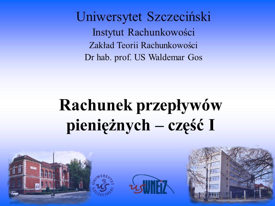 Rachunek przepływów pieniężnych – część I Uniwersytet Szczeciński Instytut Rachunkowości Zakład Teorii Rachunkowości Dr hab. prof. US Waldemar Gos