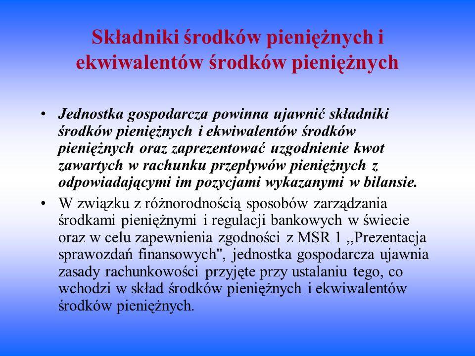 Składniki środków pieniężnych i ekwiwalentów środków pieniężnych Jednostka gospodarcza powinna ujawnić składniki środków pieniężnych i ekwiwalentów śr