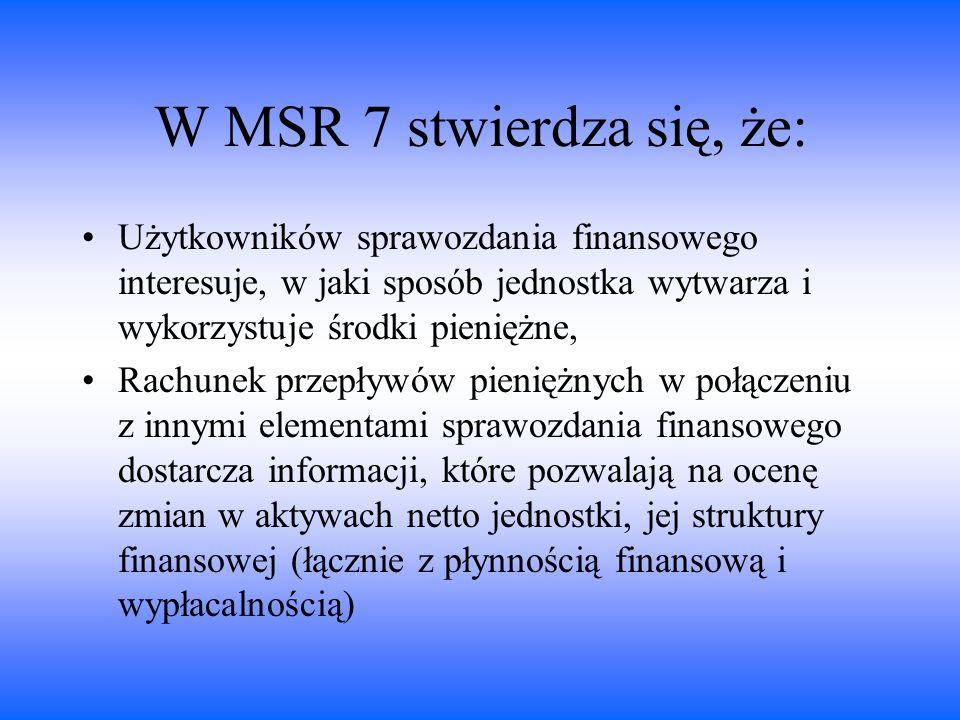 W MSR 7 stwierdza się, że: Użytkowników sprawozdania finansowego interesuje, w jaki sposób jednostka wytwarza i wykorzystuje środki pieniężne, Rachune