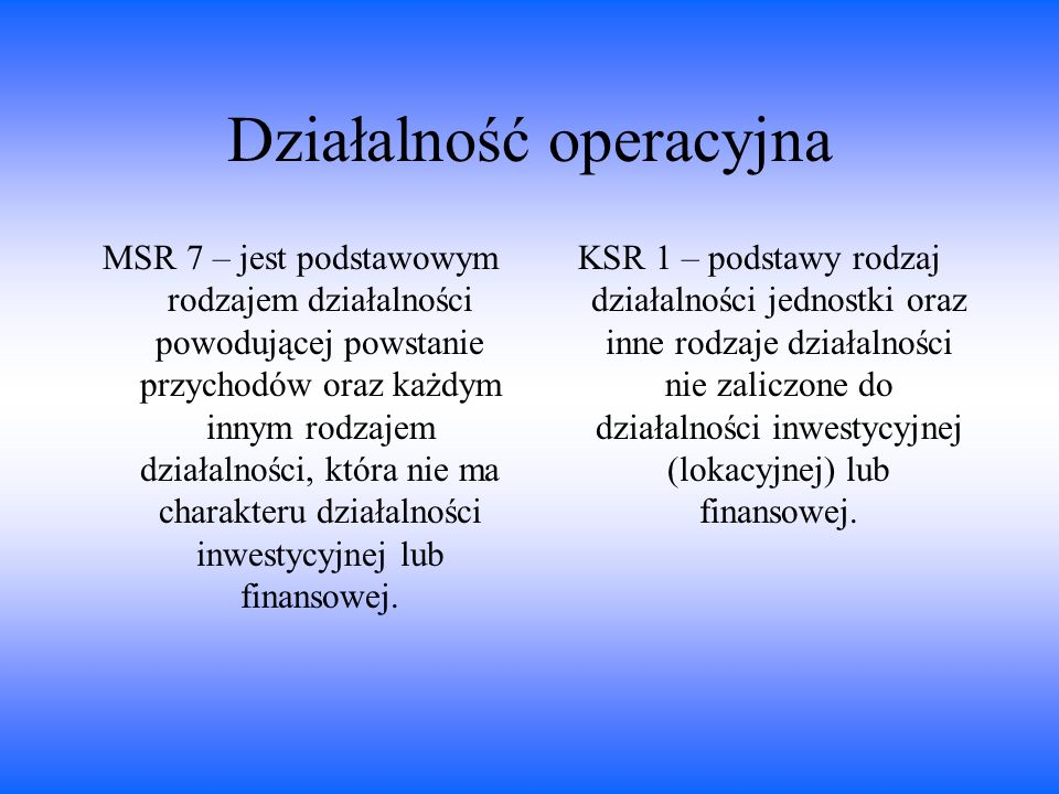 Działalność operacyjna MSR 7 – jest podstawowym rodzajem działalności powodującej powstanie przychodów oraz każdym innym rodzajem działalności, która