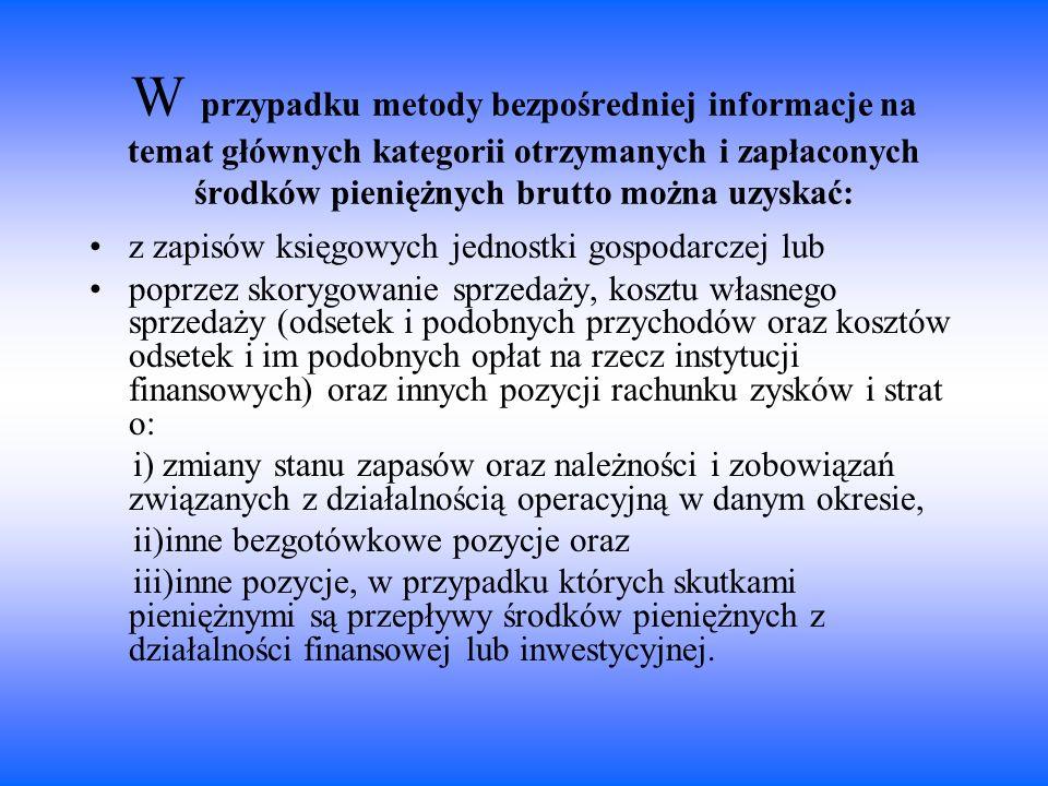 W przypadku metody bezpośredniej informacje na temat głównych kategorii otrzymanych i zapłaconych środków pieniężnych brutto można uzyskać: z zapisów