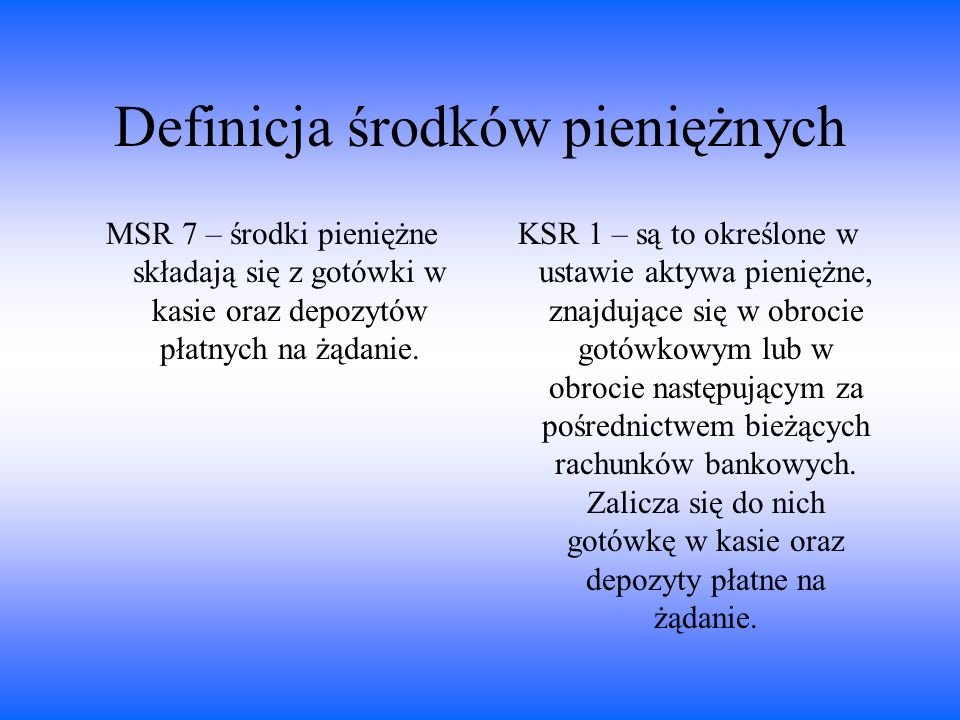 Definicja środków pieniężnych MSR 7 – środki pieniężne składają się z gotówki w kasie oraz depozytów płatnych na żądanie. KSR 1 – są to określone w us