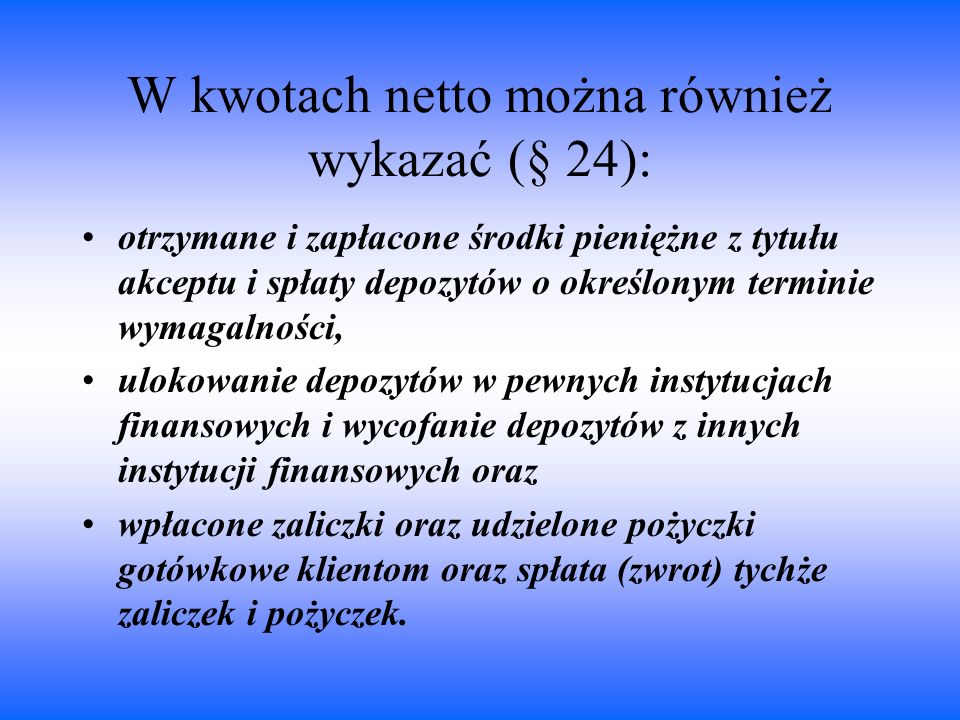 W kwotach netto można również wykazać (§ 24): otrzymane i zapłacone środki pieniężne z tytułu akceptu i spłaty depozytów o określonym terminie wymagal