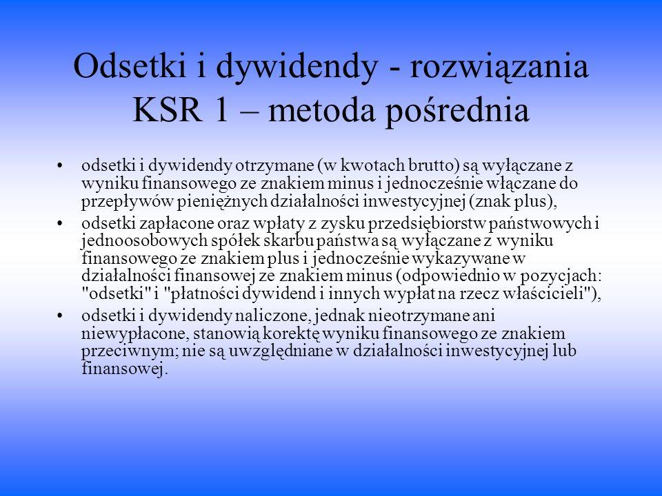 Odsetki i dywidendy - rozwiązania KSR 1 – metoda pośrednia odsetki i dywidendy otrzymane (w kwotach brutto) są wyłączane z wyniku finansowego ze znaki