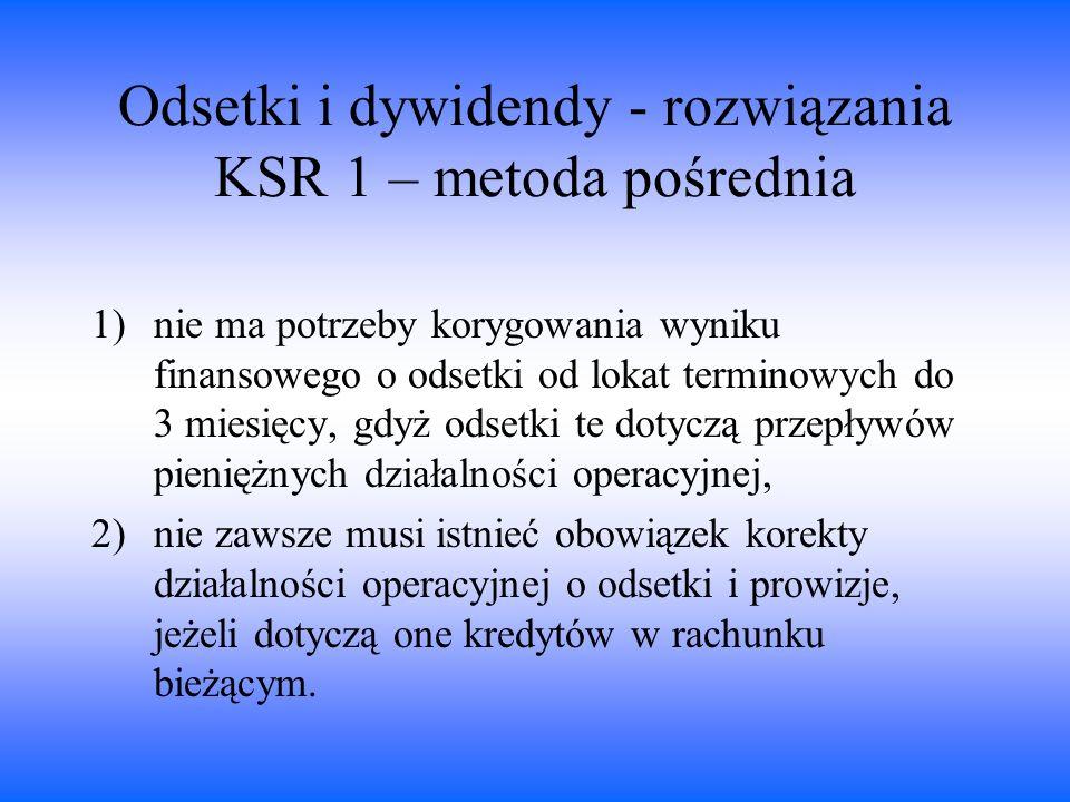 Odsetki i dywidendy - rozwiązania KSR 1 – metoda pośrednia 1)nie ma potrzeby korygowania wyniku finansowego o odsetki od lokat terminowych do 3 miesię