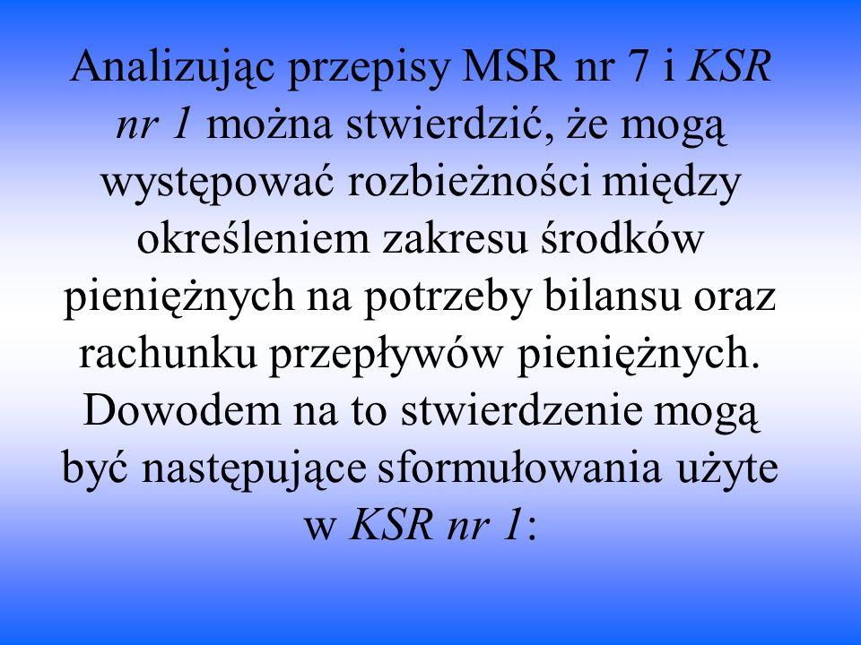 Analizując przepisy MSR nr 7 i KSR nr 1 można stwierdzić, że mogą występować rozbieżności między określeniem zakresu środków pieniężnych na potrzeby b