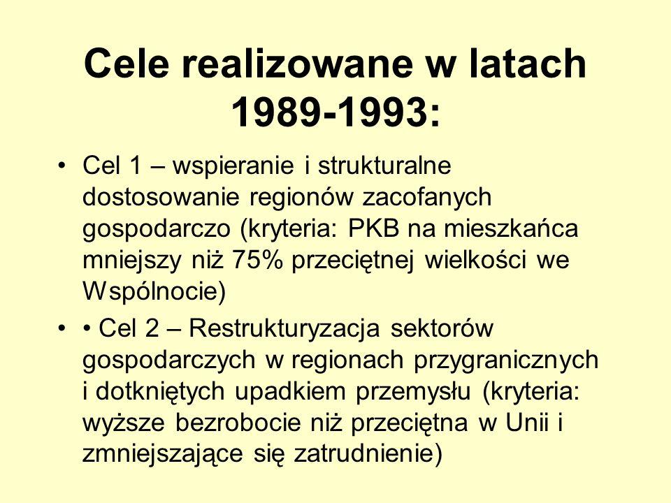 Cele realizowane w latach 1989-1993: Cel 1 – wspieranie i strukturalne dostosowanie regionów zacofanych gospodarczo (kryteria: PKB na mieszkańca mniej