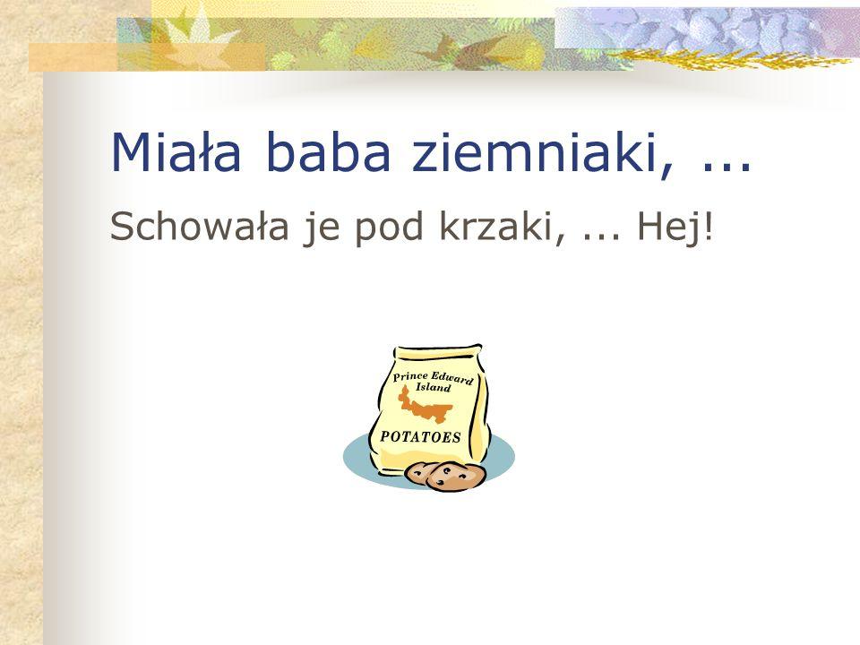 Miała baba ziemniaki,... Schowała je pod krzaki,... Hej!