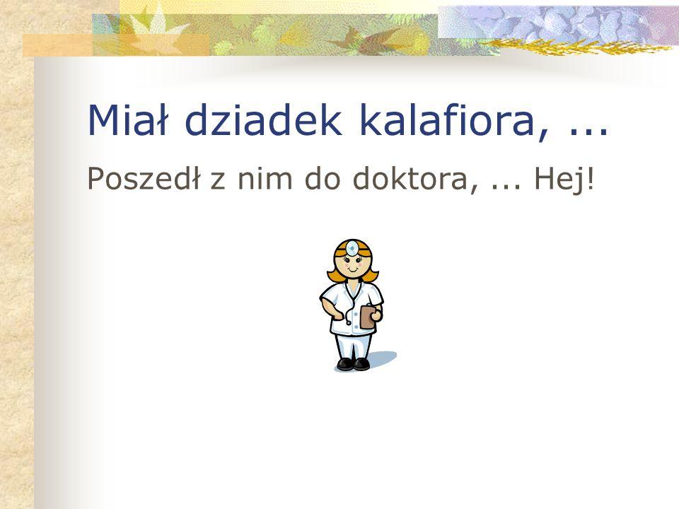 Miał dziadek kalafiora,... Poszedł z nim do doktora,... Hej!