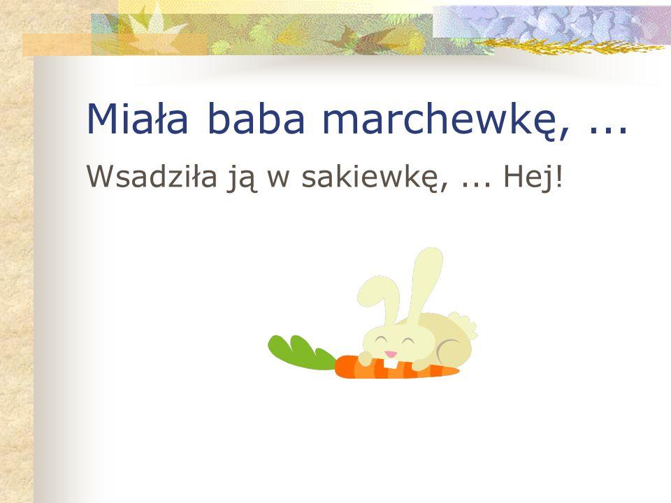 Miała baba marchewkę,... Wsadziła ją w sakiewkę,... Hej!