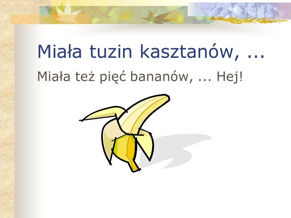 Miała tuzin kasztanów,... Miała też pięć bananów,... Hej!