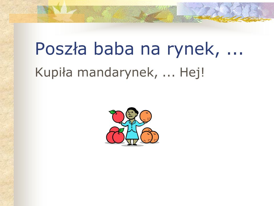 Poszła baba na rynek,... Kupiła mandarynek,... Hej!