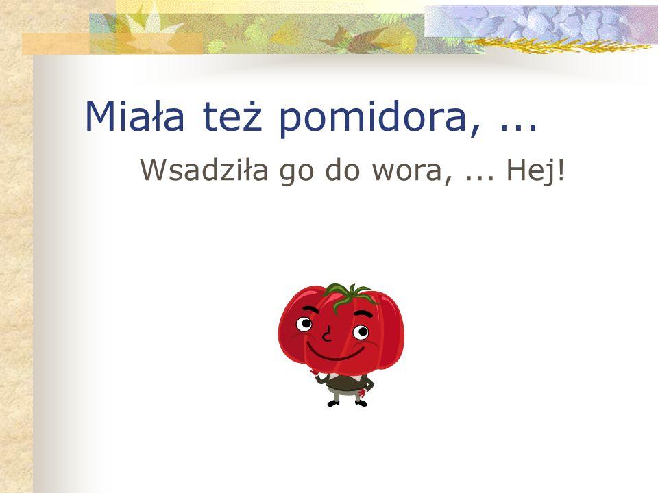 Miała też pomidora,... Wsadziła go do wora,... Hej!