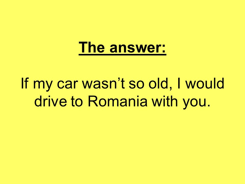 The answer: If my car wasnt so old, I would drive to Romania with you.