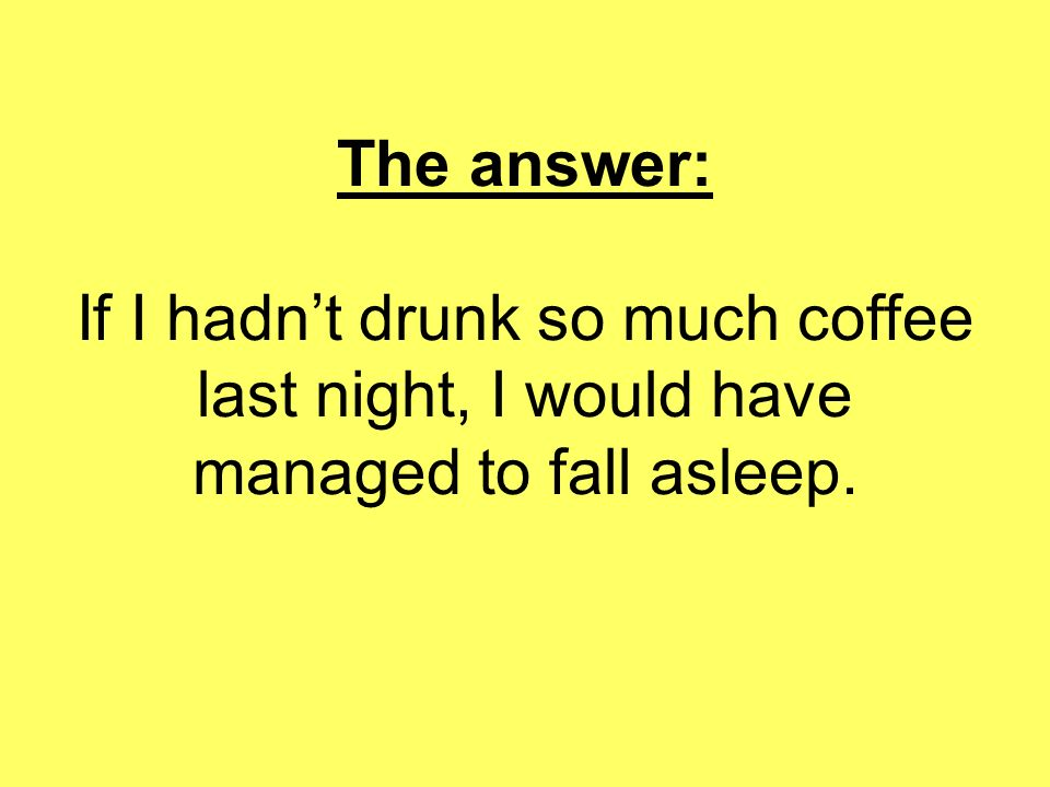 The answer: If I hadnt drunk so much coffee last night, I would have managed to fall asleep.