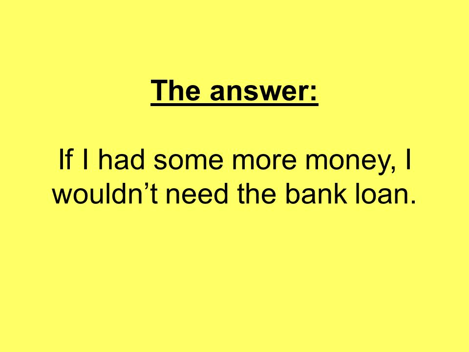 The answer: If I had some more money, I wouldnt need the bank loan.