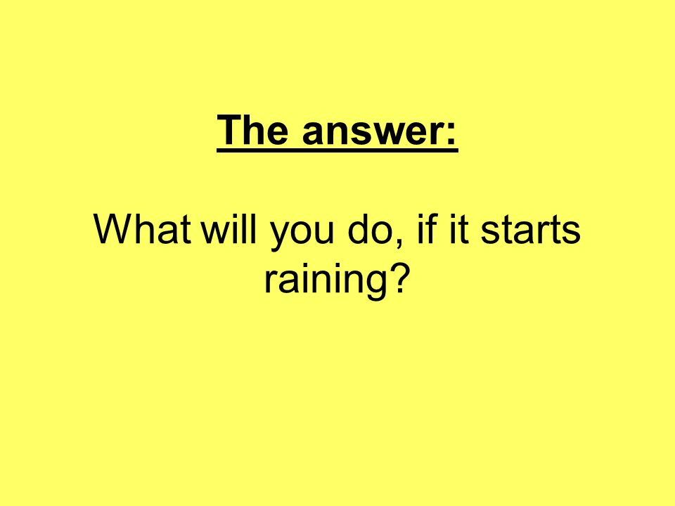 The answer: What will you do, if it starts raining?