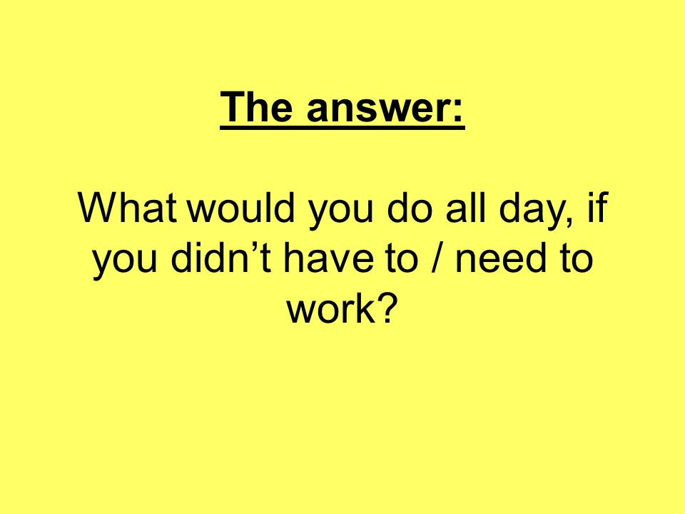 The answer: What would you do all day, if you didnt have to / need to work?