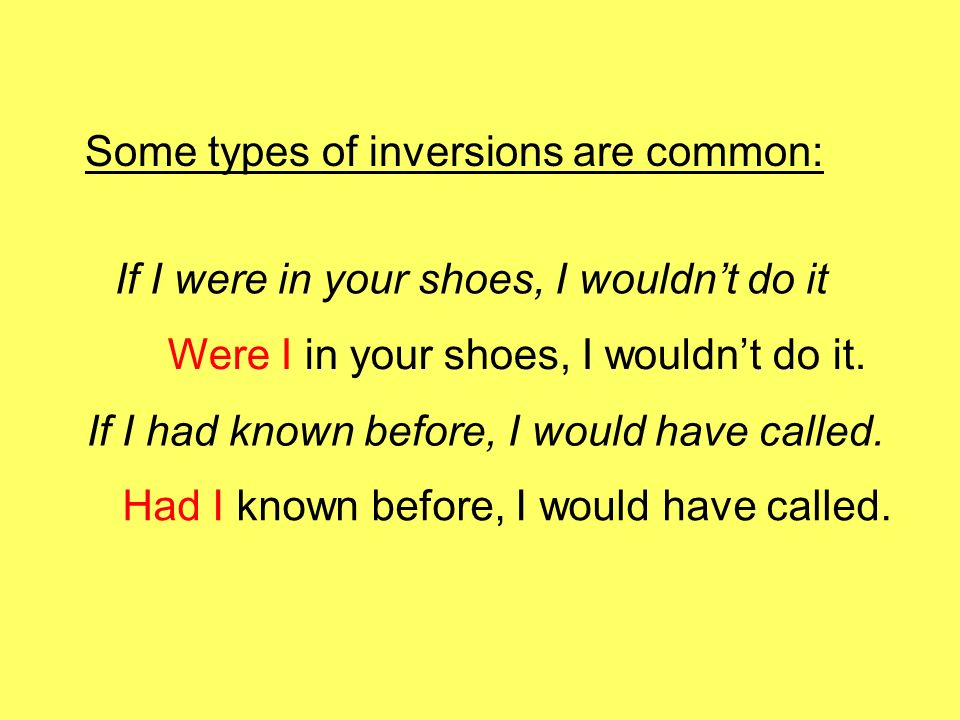 Some types of inversions are common: If I were in your shoes, I wouldnt do it If I had known before, I would have called. Were I in your shoes, I woul