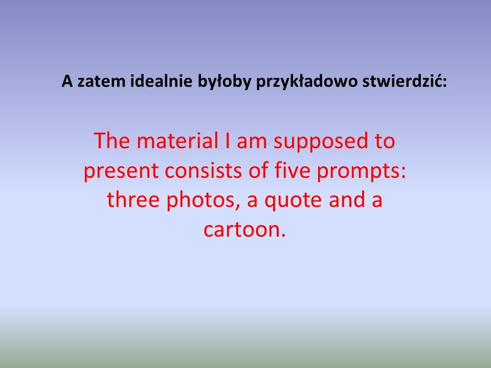 A zatem idealnie byłoby przykładowo stwierdzić: The material I am supposed to present consists of five prompts: three photos, a quote and a cartoon.