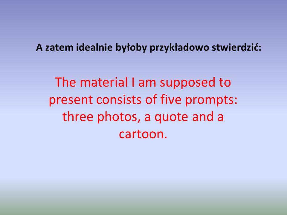 A zatem idealnie byłoby przykładowo stwierdzić: The material I am supposed to present consists of five prompts: three photos, a quote and a cartoon.