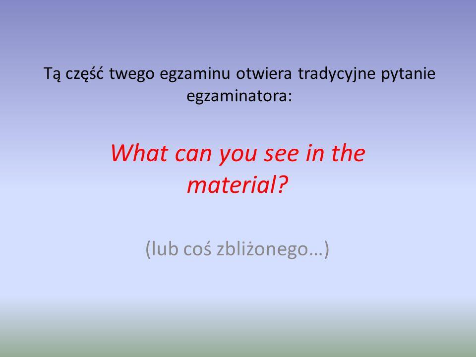 Tą część twego egzaminu otwiera tradycyjne pytanie egzaminatora: What can you see in the material.