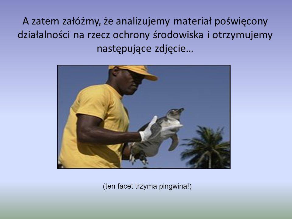 A zatem załóżmy, że analizujemy materiał poświęcony działalności na rzecz ochrony środowiska i otrzymujemy następujące zdjęcie… (ten facet trzyma pingwina!)