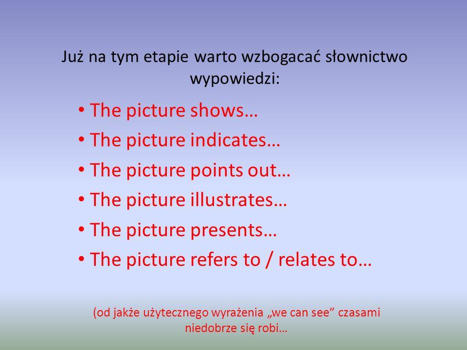 Już na tym etapie warto wzbogacać słownictwo wypowiedzi: The picture shows… The picture indicates… The picture points out… The picture illustrates… The picture presents… The picture refers to / relates to… (od jakże użytecznego wyrażenia we can see czasami niedobrze się robi…