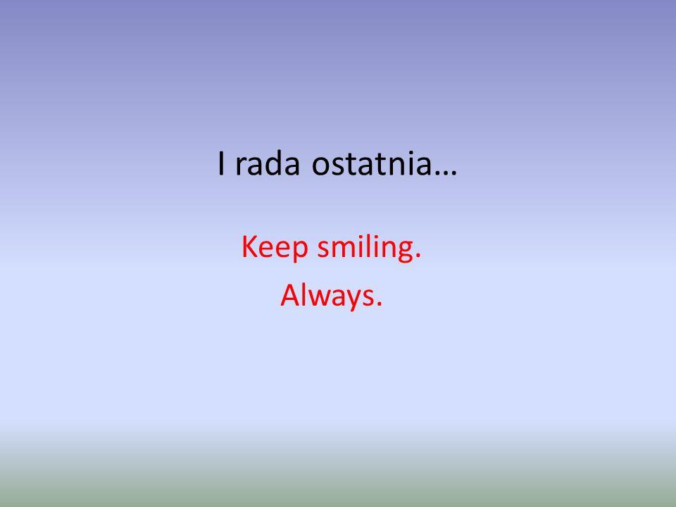 I rada ostatnia… Keep smiling. Always.