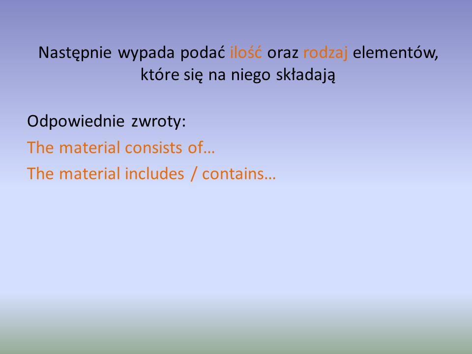 Następnie wypada podać ilość oraz rodzaj elementów, które się na niego składają Odpowiednie zwroty: The material consists of… The material includes / contains…