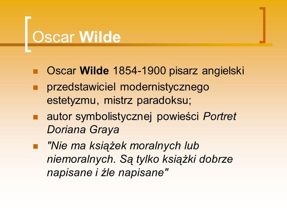 Oscar Wilde Oscar Wilde 1854-1900 pisarz angielski przedstawiciel modernistycznego estetyzmu, mistrz paradoksu; autor symbolistycznej powieści Portret
