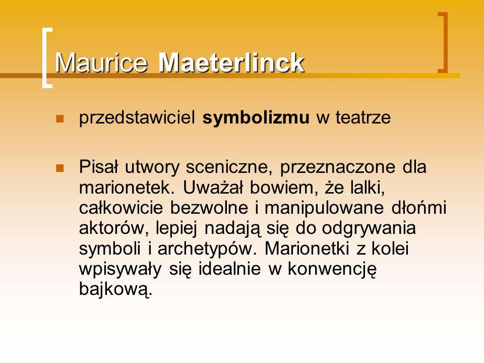 Maurice Maeterlinck przedstawiciel symbolizmu w teatrze Pisał utwory sceniczne, przeznaczone dla marionetek. Uważał bowiem, że lalki, całkowicie bezwo