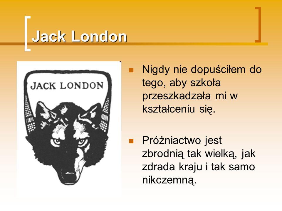 Jack London Nigdy nie dopuściłem do tego, aby szkoła przeszkadzała mi w kształceniu się. Próżniactwo jest zbrodnią tak wielką, jak zdrada kraju i tak