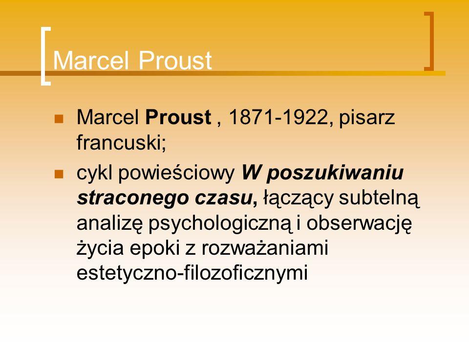Marcel Proust Marcel Proust, 1871-1922, pisarz francuski; cykl powieściowy W poszukiwaniu straconego czasu, łączący subtelną analizę psychologiczną i