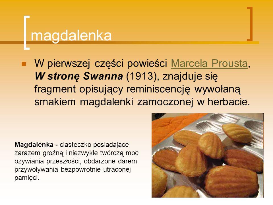 magdalenka W pierwszej części powieści Marcela Prousta, W stronę Swanna (1913), znajduje się fragment opisujący reminiscencję wywołaną smakiem magdale