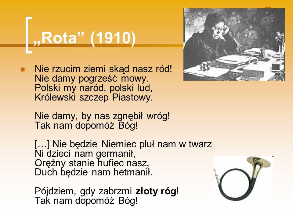 Rota (1910) Nie rzucim ziemi skąd nasz ród! Nie damy pogrześć mowy. Polski my naród, polski lud, Królewski szczep Piastowy. Nie damy, by nas zgnębił w