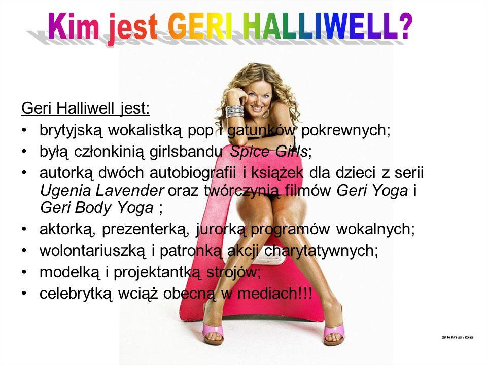 Geri Halliwell jest: brytyjską wokalistką pop i gatunków pokrewnych; byłą członkinią girlsbandu Spice Girls; autorką dwóch autobiografii i książek dla dzieci z serii Ugenia Lavender oraz twórczynią filmów Geri Yoga i Geri Body Yoga ; aktorką, prezenterką, jurorką programów wokalnych; wolontariuszką i patronką akcji charytatywnych; modelką i projektantką strojów; celebrytką wciąż obecną w mediach!!!