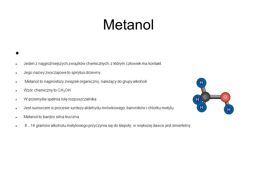 Metanol Jeden z najgroźniejszych związków chemicznych, z którym człowiek ma kontakt. Jego nazwy zwyczajowe to spirytus drzewny. Metanol to najprostszy