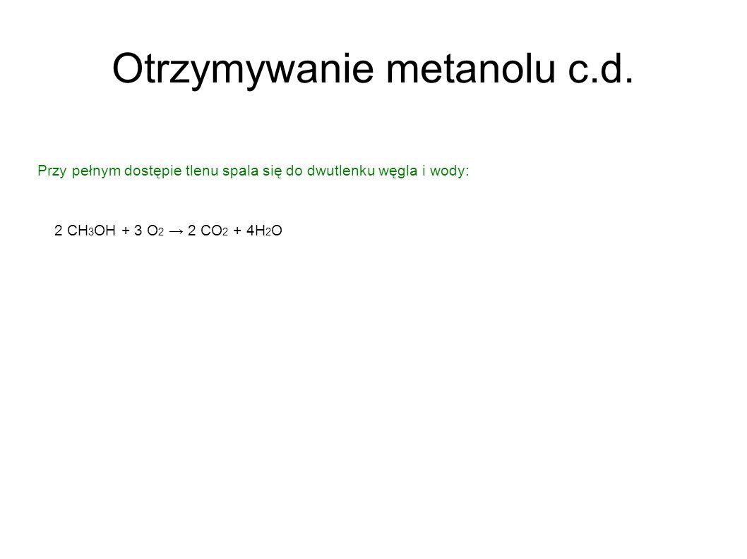 Otrzymywanie metanolu c.d. Przy pełnym dostępie tlenu spala się do dwutlenku węgla i wody: 2 CH 3 OH + 3 O 2 2 CO 2 + 4H 2 O