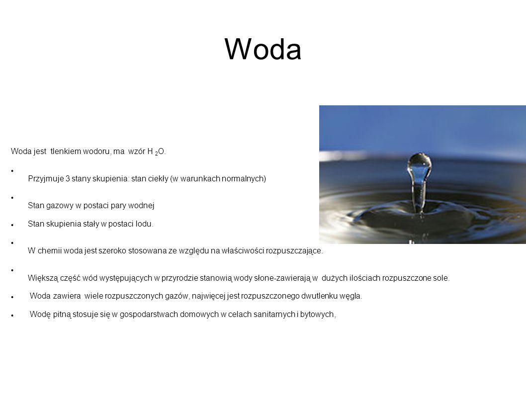 Woda Woda jest tlenkiem wodoru, ma wzór H 2 O. Przyjmuje 3 stany skupienia: stan ciekły (w warunkach normalnych) Stan gazowy w postaci pary wodnej Sta