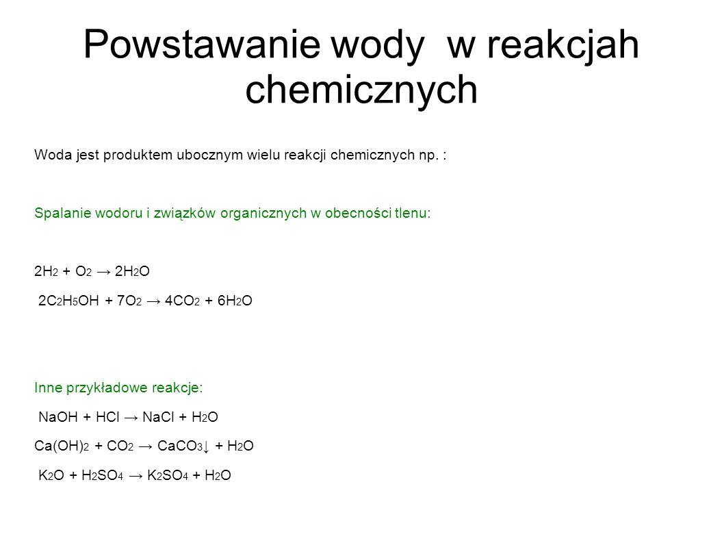 Powstawanie wody w reakcjah chemicznych Woda jest produktem ubocznym wielu reakcji chemicznych np. : Spalanie wodoru i związków organicznych w obecnoś