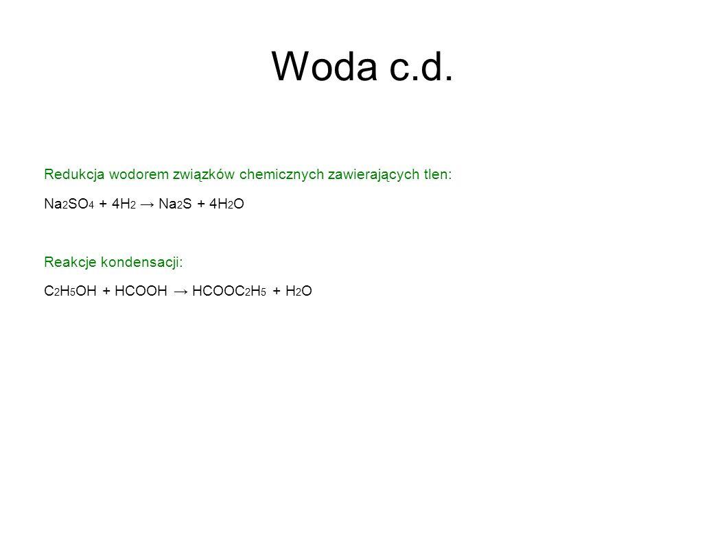 Woda c.d. Redukcja wodorem związków chemicznych zawierających tlen: Na 2 SO 4 + 4H 2 Na 2 S + 4H 2 O Reakcje kondensacji: C 2 H 5 OH + HCOOH HCOOC 2 H