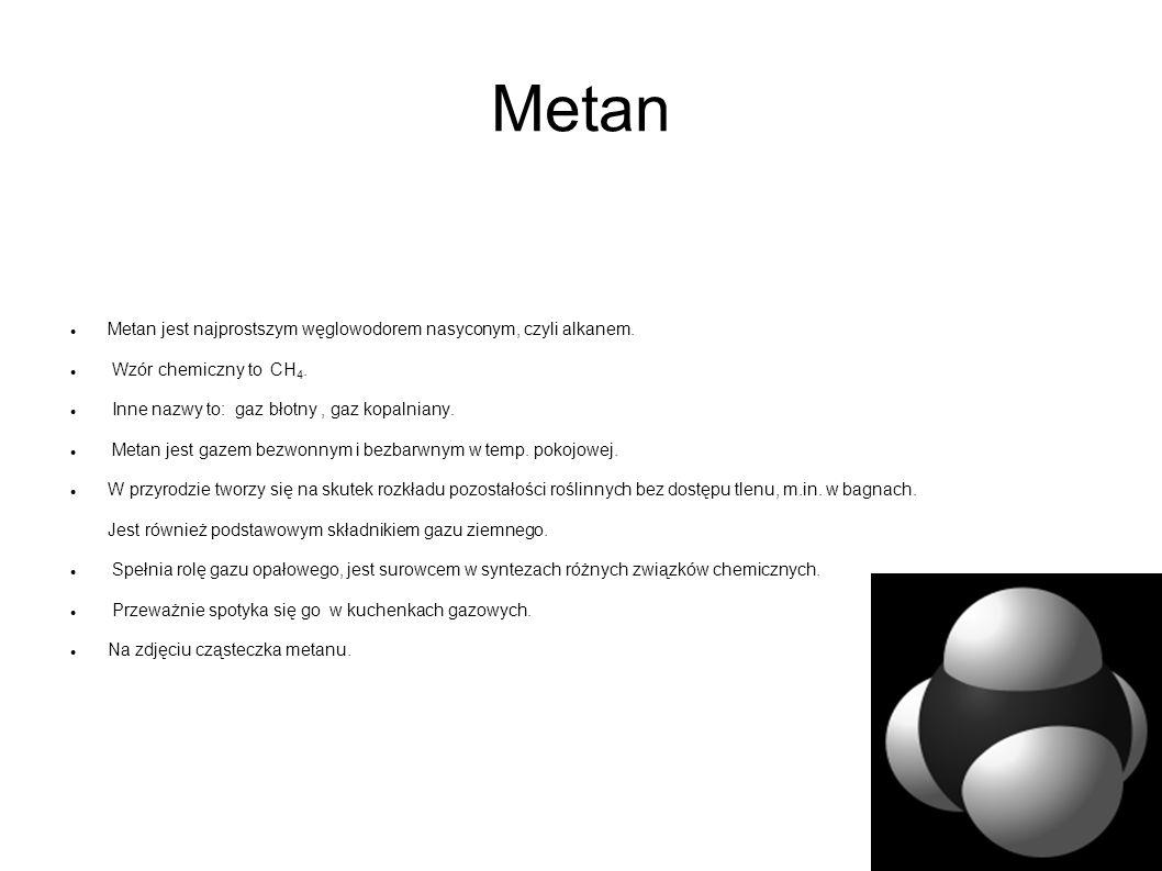 Metan Metan jest najprostszym węglowodorem nasyconym, czyli alkanem. Wzór chemiczny to CH 4. Inne nazwy to: gaz błotny, gaz kopalniany. Metan jest gaz