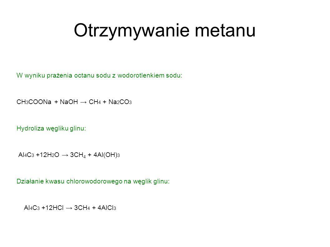 Otrzymywanie metanu W wyniku prażenia octanu sodu z wodorotlenkiem sodu: CH 3 COONa + NaOH CH 4 + Na 2 CO 3 Hydroliza węgliku glinu: Al 4 C 3 +12H 2 O