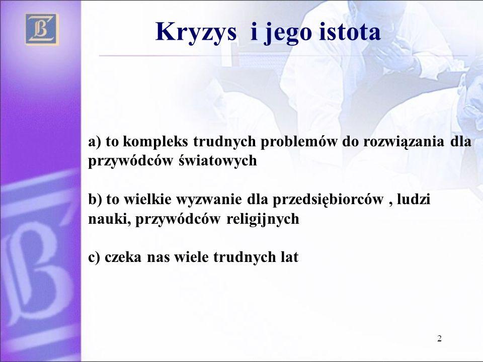 2 Kryzys i jego istota a) to kompleks trudnych problemów do rozwiązania dla przywódców światowych b) to wielkie wyzwanie dla przedsiębiorców, ludzi nauki, przywódców religijnych c) czeka nas wiele trudnych lat
