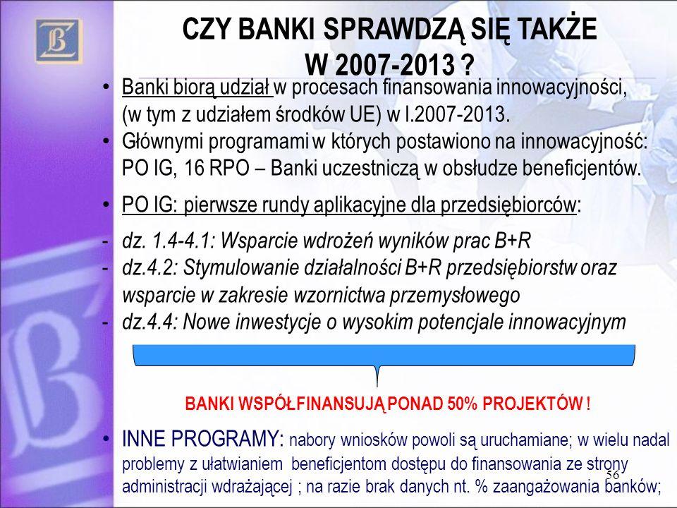 56 CZY BANKI SPRAWDZĄ SIĘ TAKŻE W 2007-2013 ? Banki biorą udział w procesach finansowania innowacyjności, (w tym z udziałem środków UE) w l.2007-2013.