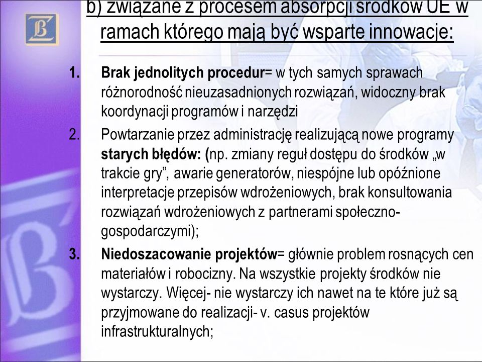 b) związane z procesem absorpcji środków UE w ramach którego mają być wsparte innowacje: 1.Brak jednolitych procedur = w tych samych sprawach różnorodność nieuzasadnionych rozwiązań, widoczny brak koordynacji programów i narzędzi 2.Powtarzanie przez administrację realizującą nowe programy starych błędów: ( np.