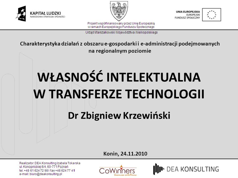 WŁASNOŚĆ INTELEKTUALNA W TRANSFERZE TECHNOLOGII Dr Zbigniew Krzewiński Konin, 24.11.2010 Charakterystyka działań z obszaru e-gospodarki i e-administra