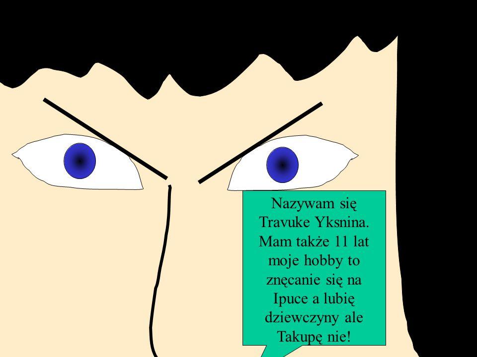 Nazywam się Travuke Yksnina. Mam także 11 lat moje hobby to znęcanie się na Ipuce a lubię dziewczyny ale Takupę nie!